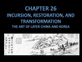 Chapter 26 Incursion, restoration, and transformation The Art of later China and Korea