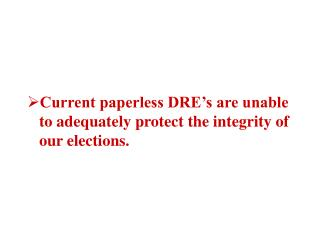 Current paperless DRE s are unable to adequately protect the integrity of our elections.