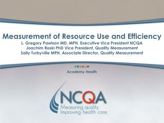 Measurement of Resource Use and Efficiency  L. Gregory Pawlson MD, MPH, Executive Vice President NCQA Joachim Roski PhD