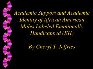 Academic Support and Academic Identity of African American Males Labeled Emotionally Handicapped EH  By Cheryl T. Jeffri