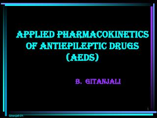 Applied Pharmacokinetics of Antiepileptic Drugs AEDs    B.  Gitanjali