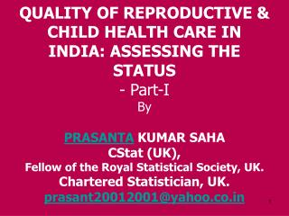 QUALITY OF REPRODUCTIVE  CHILD HEALTH CARE IN INDIA: ASSESSING THE STATUS - Part-I By  PRASANTA KUMAR SAHA  CStat UK, Fe