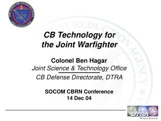 CB Technology for the Joint Warfighter  Colonel Ben Hagar Joint Science  Technology Office CB Defense Directorate, DTRA