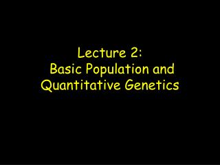 Lecture 2:  Basic Population and Quantitative Genetics