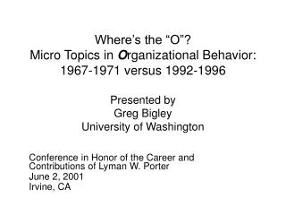 Where s the  O    Micro Topics in Organizational Behavior:   1967-1971 versus 1992-1996  Presented by Greg Bigley Univer