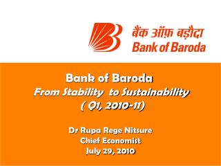 Bank of Baroda  From Stability  to Sustainability   Q1, 2010-11  Dr Rupa Rege Nitsure Chief Economist July 29, 2010