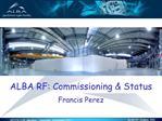 ALBA RF: Commissioning  Status  Francis Perez