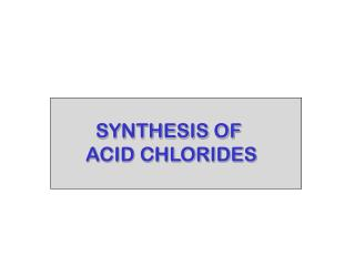 SYNTHESIS OF ACID CHLORIDES