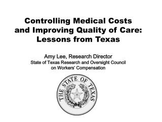 Controlling Medical Costs  and Improving Quality of Care:  Lessons from Texas  Amy Lee, Research Director State of Texas