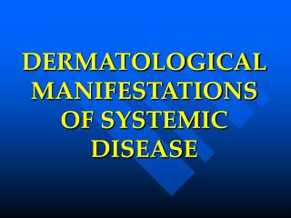 DERMATOLOGICAL MANIFESTATIONS OF SYSTEMIC DISEASE