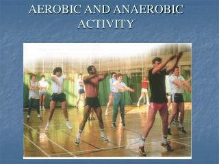 AEROBIC AND ANAEROBIC ACTIVITY