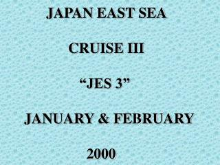 JAPAN EAST SEA               CRUISE III                  JES 3   JANUARY  FEBRUARY                   2000