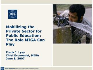 Mobilizing the Private Sector for Public Education:  The Role MIGA Can Play  Frank J. Lysy Chief Economist, MIGA June 8,