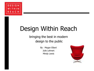 Design Within Reach  bringing the best in modern  design to the public  By:  Megan Elbert Julie Lehnert Mindy Lewis