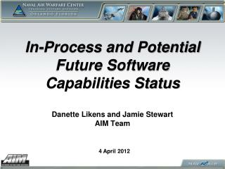 In-Process and Potential Future Software Capabilities Status  Danette Likens and Jamie Stewart AIM Team