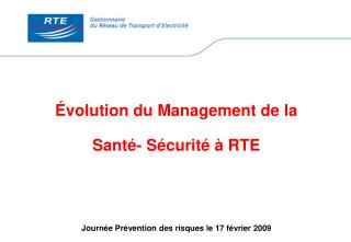 volution du Management de la   Sant - S curit    RTE      Journ e Pr vention des risques le 17 f vrier 2009