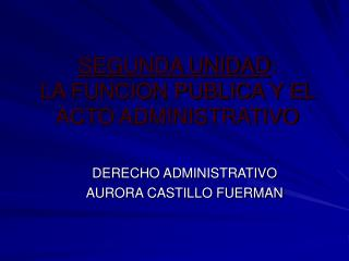SEGUNDA UNIDAD: LA FUNCION PUBLICA Y EL ACTO ADMINISTRATIVO