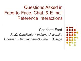 Questions Asked in  Face-to-Face, Chat,  E-mail  Reference Interactions