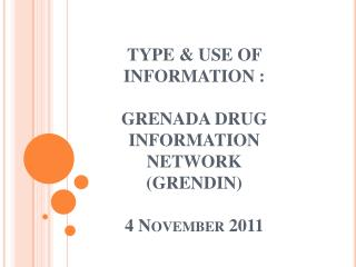 TYPE  USE OF  INFORMATION :  GRENADA DRUG INFORMATION  NETWORK GRENDIN  4 November 2011