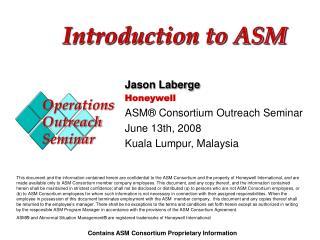 Jason Laberge Honeywell ASM  Consortium Outreach Seminar June 13th, 2008 Kuala Lumpur, Malaysia