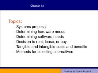 Topics: Systems proposal Determining hardware needs Determining software needs Decision to rent, lease, or buy Tangible
