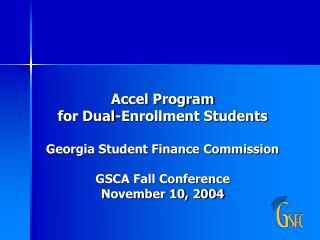 Accel Program for Dual-Enrollment Students  Georgia Student Finance Commission  GSCA Fall Conference November 10, 2004