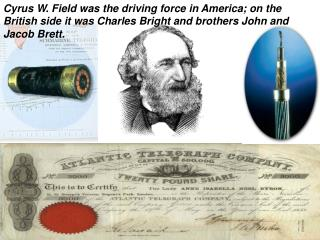 Cyrus W. Field was the driving force in America; on the British side it was Charles Bright and brothers John and Jacob B