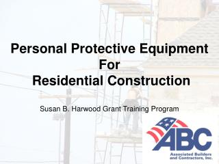 Personal Protective Equipment For  Residential Construction  Susan B. Harwood Grant Training Program