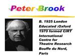 B. 1925 London Educated :Oxford 1970 formed CIRT International Centre for Theatre Research Bouffe du Nord, Paris