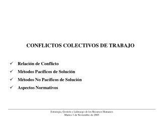 CONFLICTOS COLECTIVOS DE TRABAJO   Relaci n de Conflicto  M todos Pac ficos de Soluci n  M todos No Pac ficos de Soluci
