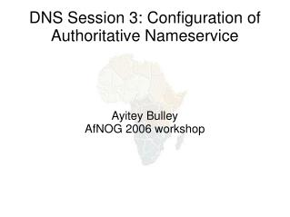DNS Session 3: Configuration of Authoritative Nameservice