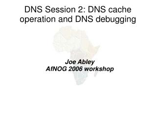 DNS Session 2: DNS cache operation and DNS debugging