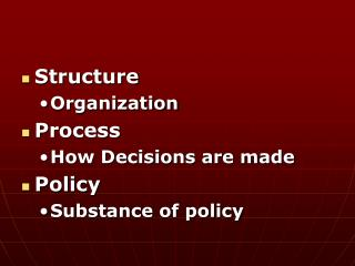 Structure Organization Process How Decisions are made Policy Substance of policy