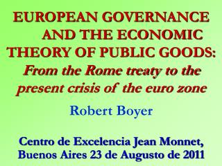 EUROPEAN GOVERNANCE  AND THE ECONOMIC THEORY OF PUBLIC GOODS: From the Rome treaty to the present crisis of the euro zon