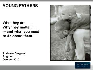 YOUNG FATHERS    Who they are  . . .  Why they matter. . .     and what you need to do about them