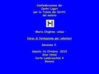 Confederazione dei  Centri Liguri per la Tutela dei Diritti  del malato            Maria Chighine  onlus     Corso di fo