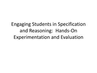 Engaging Students in Specification and Reasoning:  Hands-On Experimentation and Evaluation