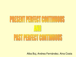 PRESENT PERFECT CONTINUOUS  AND  PAST PERFECT CONTINUOUS