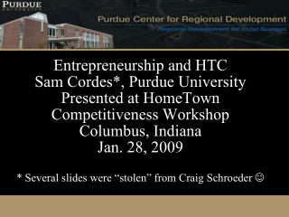 Entrepreneurship and HTC Sam Cordes, Purdue University Presented at HomeTown Competitiveness Workshop Columbus, Indiana