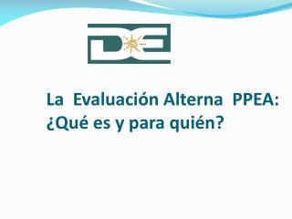 La  Evaluaci n Alterna  PPEA:  Qu  es y para qui n