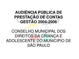 AUDI NCIA P BLICA DE PRESTA  O DE CONTAS GEST O 2004-2006  CONSELHO MUNICIPAL DOS DIREITOS DA CRIAN A E ADOLESCENTE DO M