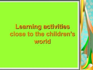 Learning activities close to the children s world