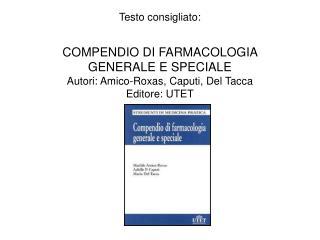Testo consigliato:  COMPENDIO DI FARMACOLOGIA GENERALE E SPECIALE Autori: Amico-Roxas, Caputi, Del Tacca Editore: UTET