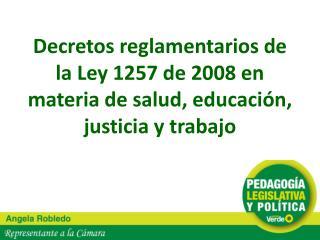 Decretos reglamentarios de la Ley 1257 de 2008 en materia de salud, educaci n, justicia y trabajo