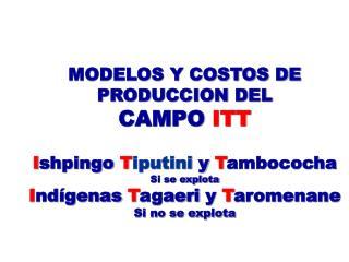 MODELOS Y COSTOS DE PRODUCCION DEL CAMPO ITT   Ishpingo Tiputini y Tambococha Si se explota Ind genas Tagaeri y Taromena