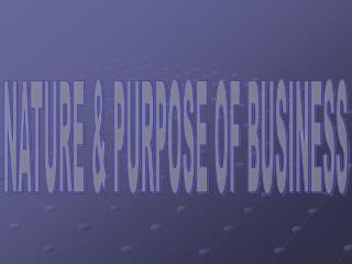 NATURE  PURPOSE OF BUSINESS