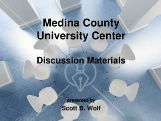 Medina County  University Center  Discussion Materials   presented by  Scott B. Wolf