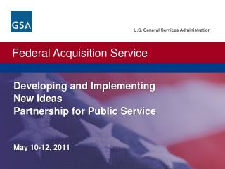 U.S. General Services Administration.  Federal Acquisition Service.   Developing and Implementing  New Ideas Partnership