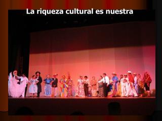 La riqueza cultural es nuestra