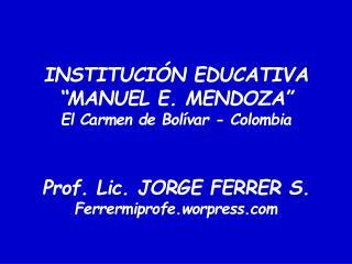 INSTITUCI N EDUCATIVA  MANUEL E. MENDOZA  El Carmen de Bol var - Colombia   Prof. Lic. JORGE FERRER S. Ferrermiprofe.wor
